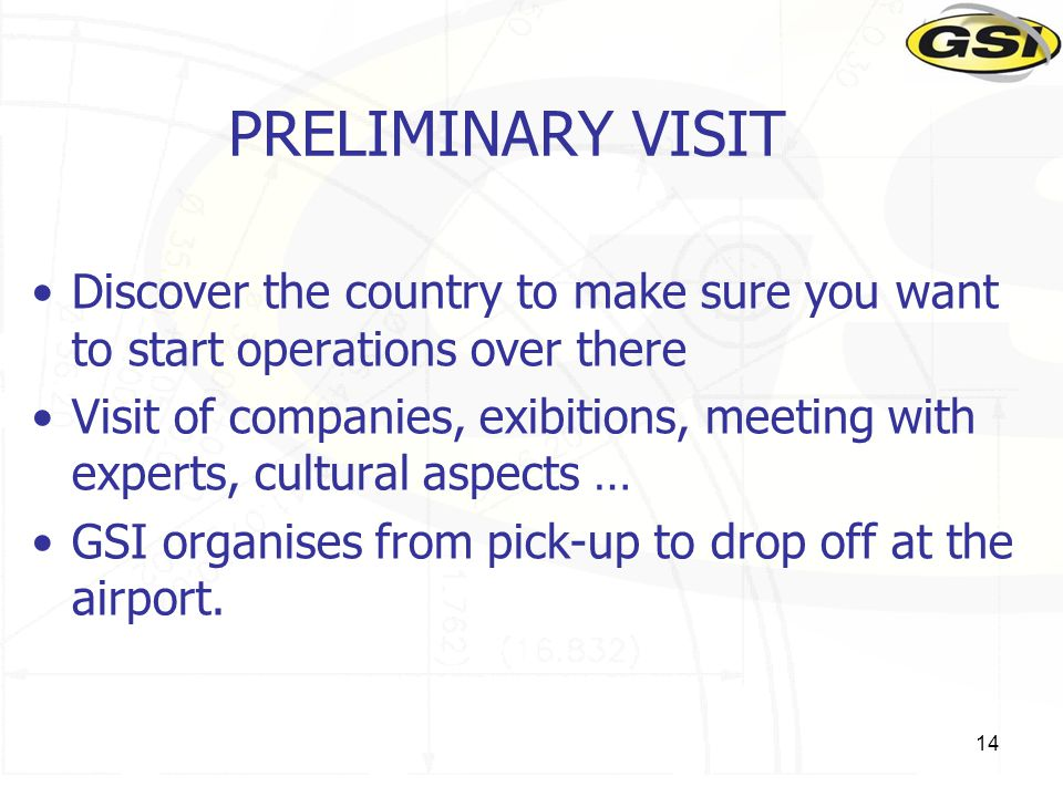 14 PRELIMINARY VISIT Discover the country to make sure you want to start operations over there Visit of companies, exibitions, meeting with experts, c