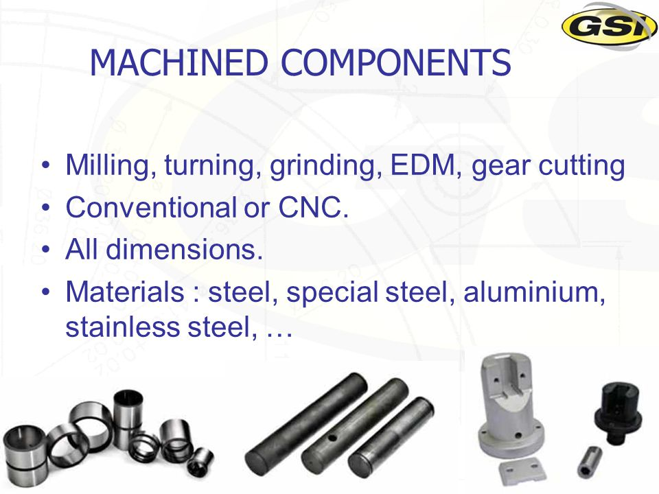 19 MACHINED COMPONENTS Milling, turning, grinding, EDM, gear cutting Conventional or CNC.
