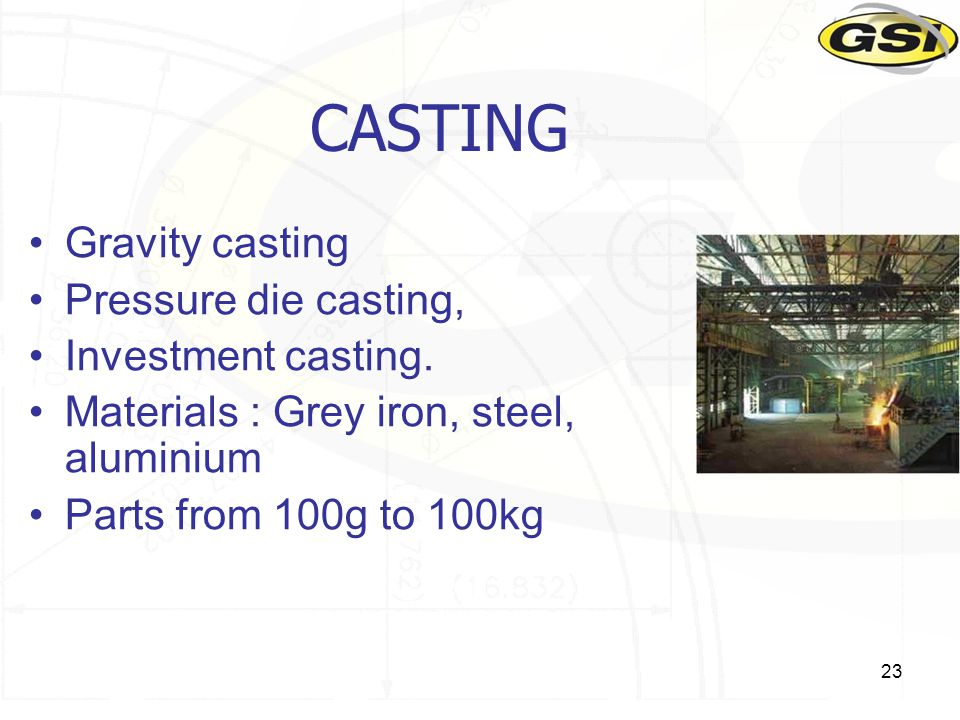 23 CASTING Gravity casting Pressure die casting, Investment casting.