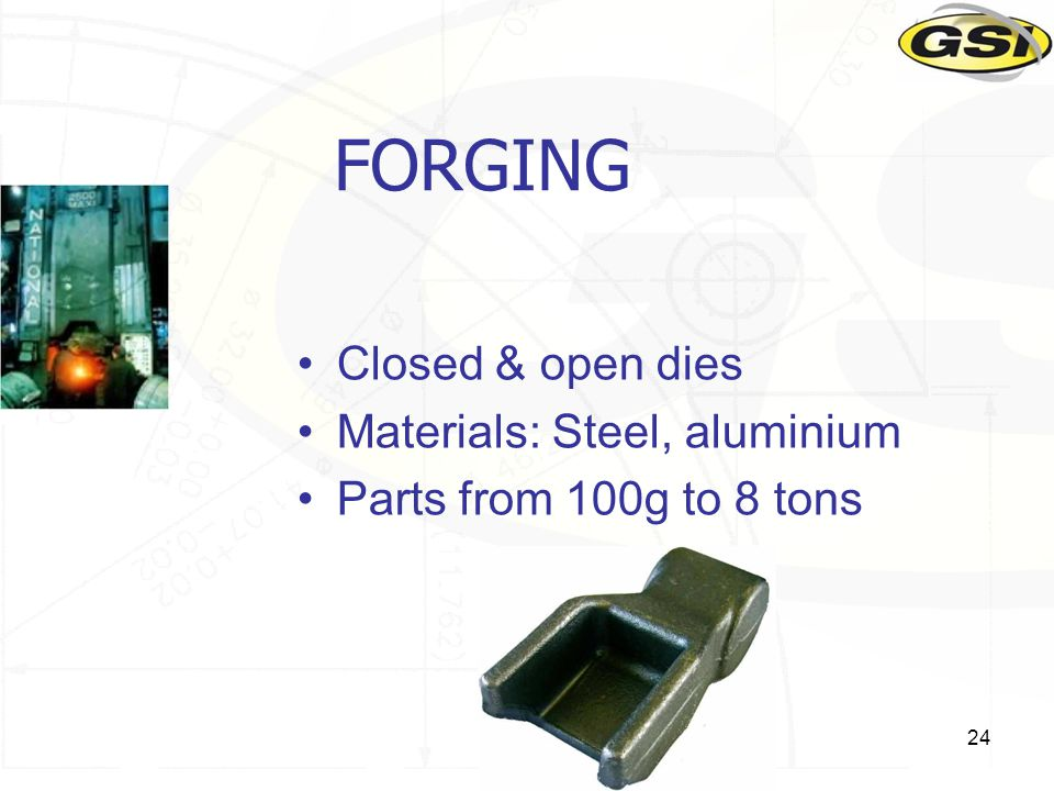 24 FORGING Closed & open dies Materials: Steel, aluminium Parts from 100g to 8 tons