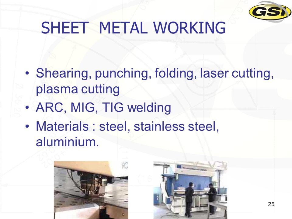 25 SHEET METAL WORKING Shearing, punching, folding, laser cutting, plasma cutting ARC, MIG, TIG welding Materials : steel, stainless steel, aluminium.