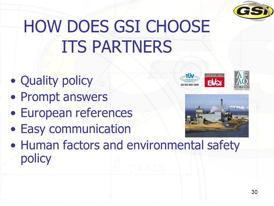 30 HOW DOES GSI CHOOSE ITS PARTNERS Quality policy Prompt answers European references Easy communication Human factors and environmental safety policy