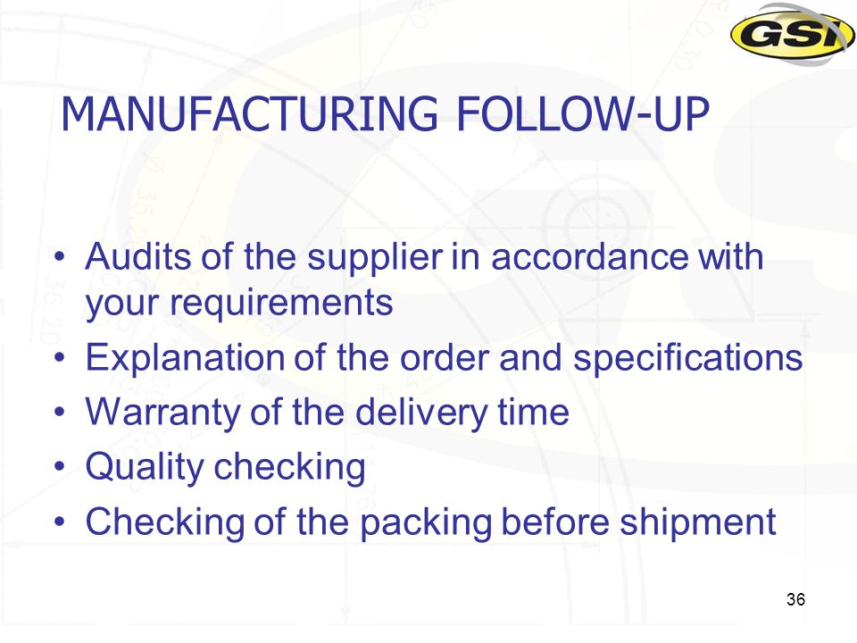 36 MANUFACTURING FOLLOW-UP Audits of the supplier in accordance with your requirements Explanation of the order and specifications Warranty of the delivery time Quality checking Checking of the packing before shipment