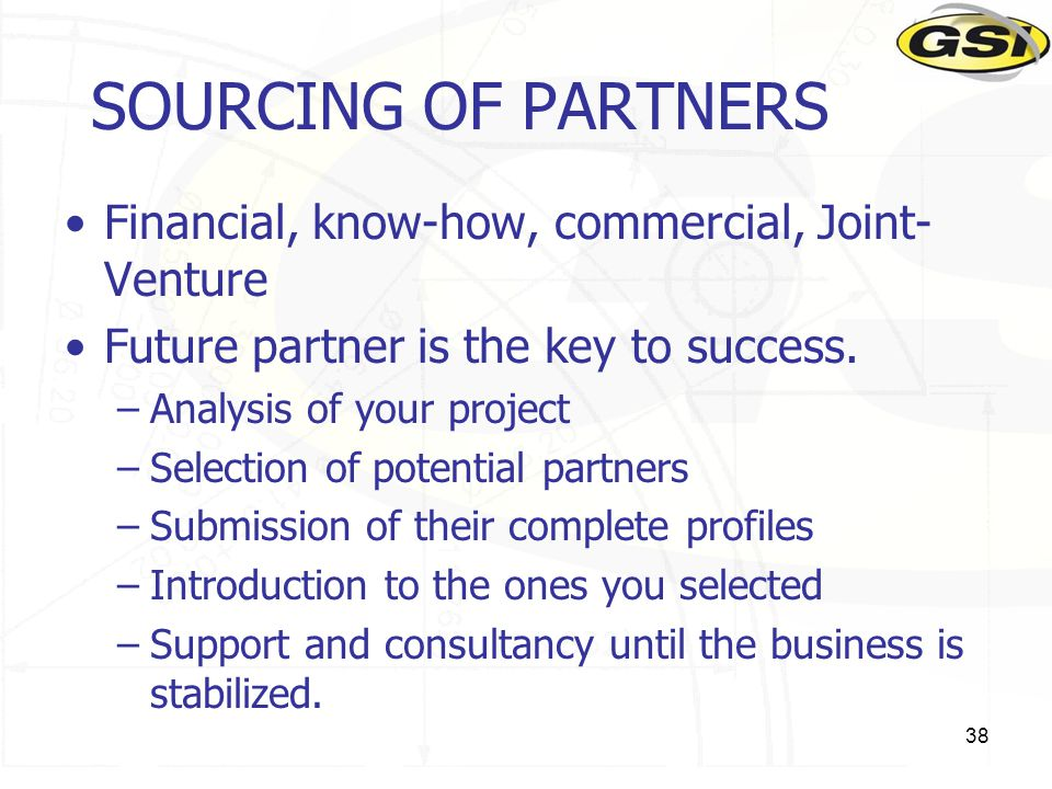 38 SOURCING OF PARTNERS Financial, know-how, commercial, Joint- Venture Future partner is the key to success. –Analysis of your project –Selection of