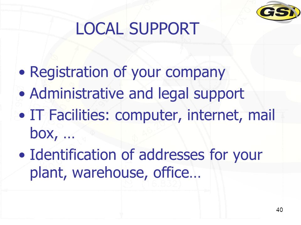 40 LOCAL SUPPORT Registration of your company Administrative and legal support IT Facilities: computer, internet, mail box, … Identification of addres