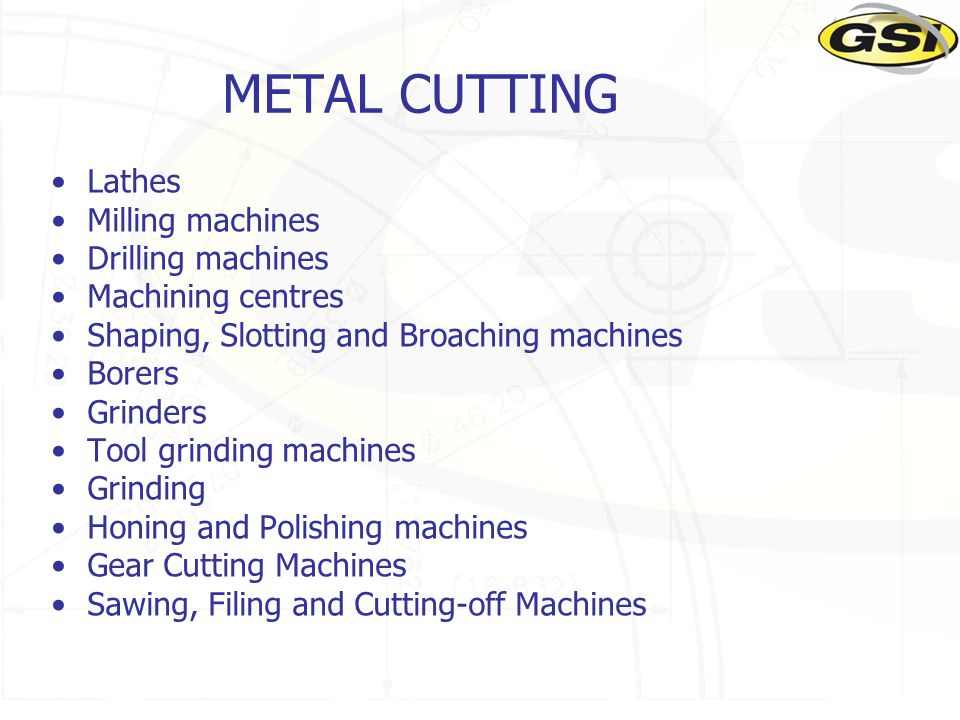METAL CUTTING Lathes Milling machines Drilling machines Machining centres Shaping, Slotting and Broaching machines Borers Grinders Tool grinding machi