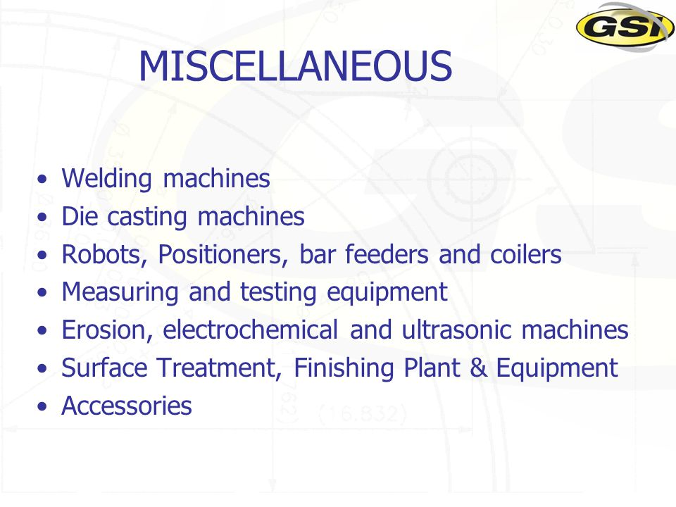 MISCELLANEOUS Welding machines Die casting machines Robots, Positioners, bar feeders and coilers Measuring and testing equipment Erosion, electrochemi
