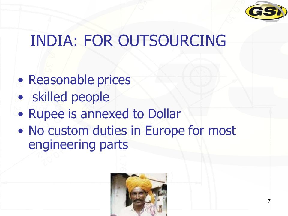 7 INDIA: FOR OUTSOURCING Reasonable prices skilled people Rupee is annexed to Dollar No custom duties in Europe for most engineering parts