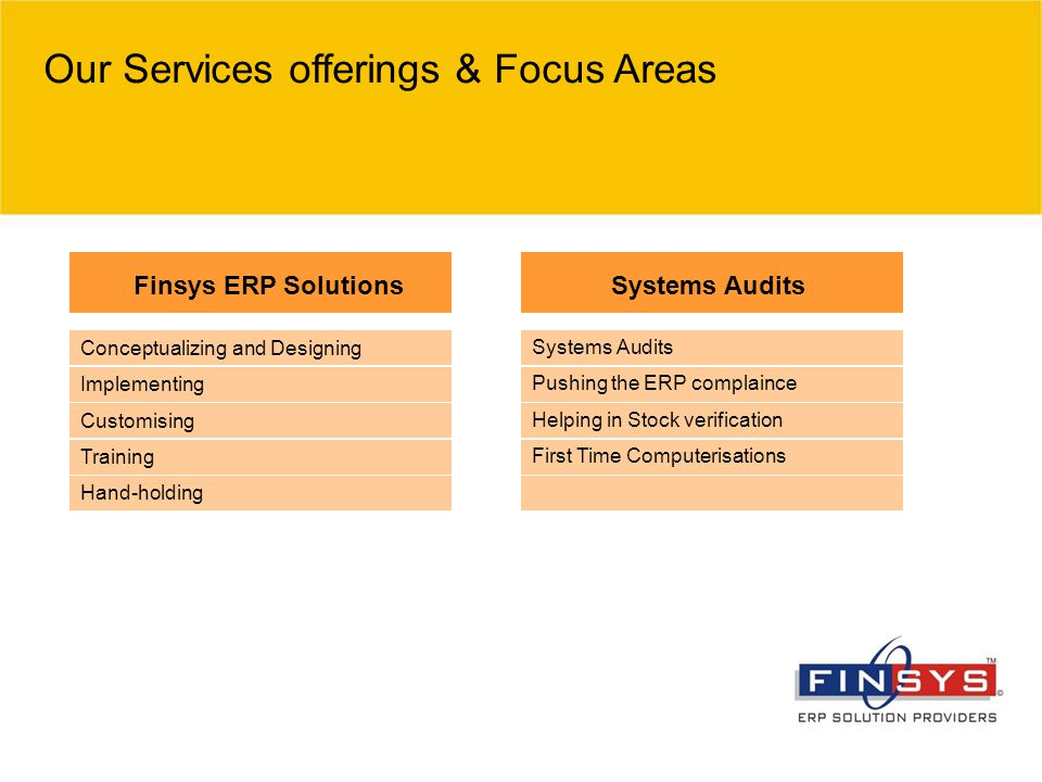 Our Services offerings & Focus Areas Finsys ERP SolutionsSystems Audits Pushing the ERP complaince Helping in Stock verification First Time Computerisations Conceptualizing and Designing Implementing Customising Training Hand-holding