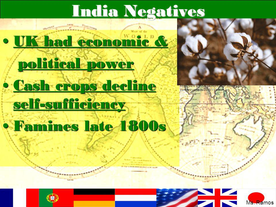 India Negatives UK had economic &UK had economic & political power political power Cash crops decline self-sufficiencyCash crops decline self-sufficiency Famines late 1800sFamines late 1800s http://www.agricultureinformation.com/mag/wp- content/uploads/2008/11/cotton.jpg Ms.