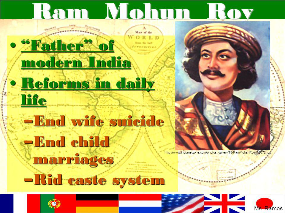 Ram Mohun Roy Father of modern India Father of modern India Reforms in daily lifeReforms in daily life –End wife suicide –End child marriages –Rid caste system http://www.indianetzone.com/photos_gallery/18/RamMohanRoy_18072.jpg Ms.