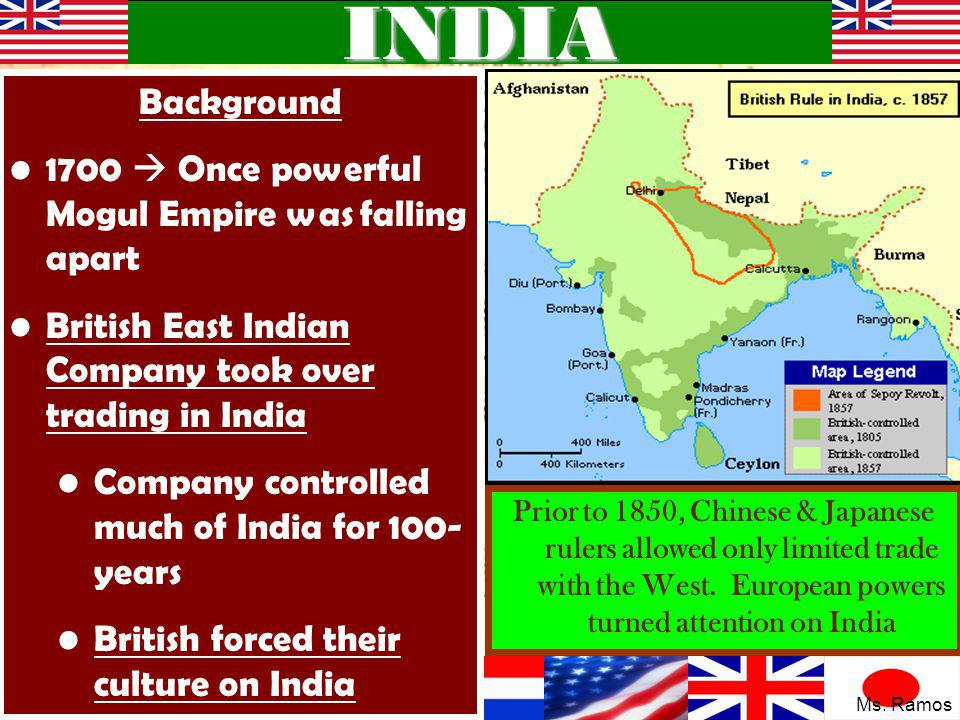 INDIA Background 1700  Once powerful Mogul Empire was falling apart British East Indian Company took over trading in India Company controlled much of India for 100- years British forced their culture on India Prior to 1850, Chinese & Japanese rulers allowed only limited trade with the West.
