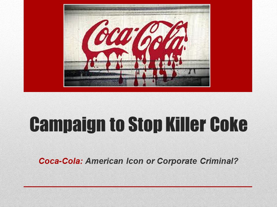 Campaign to Stop Killer Coke Coca-Cola: American Icon or Corporate Criminal