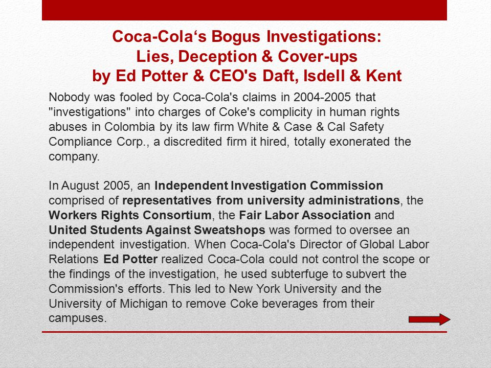Coca-Cola's Bogus Investigations: Lies, Deception & Cover-ups by Ed Potter & CEO s Daft, Isdell & Kent Nobody was fooled by Coca-Cola s claims in 2004-2005 that investigations into charges of Coke s complicity in human rights abuses in Colombia by its law firm White & Case & Cal Safety Compliance Corp., a discredited firm it hired, totally exonerated the company.