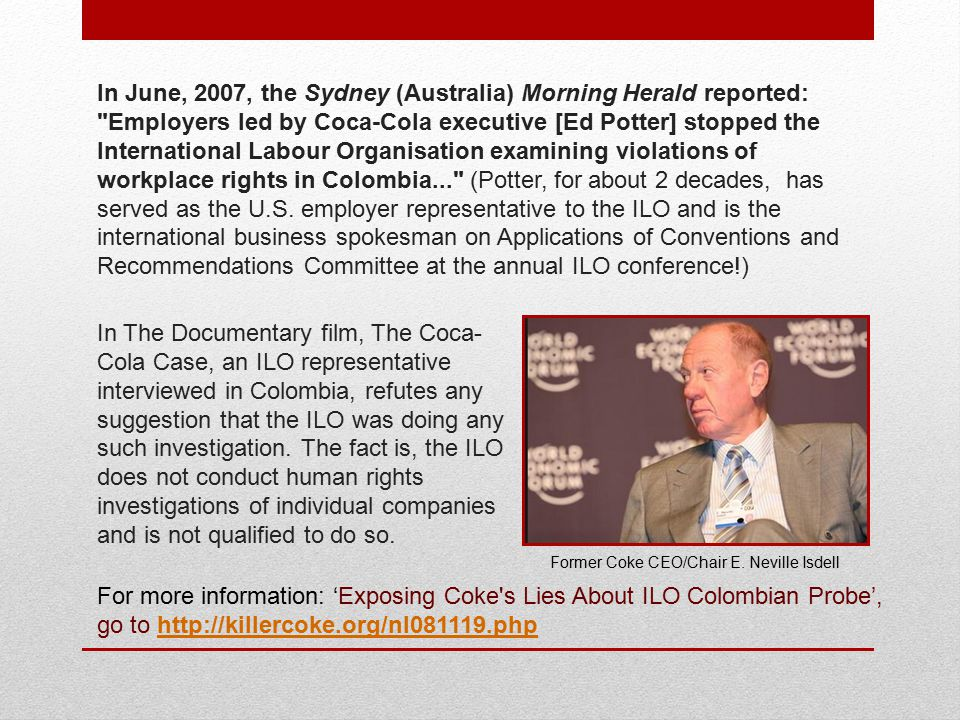 In June, 2007, the Sydney (Australia) Morning Herald reported: Employers led by Coca-Cola executive [Ed Potter] stopped the International Labour Organisation examining violations of workplace rights in Colombia... (Potter, for about 2 decades, has served as the U.S.