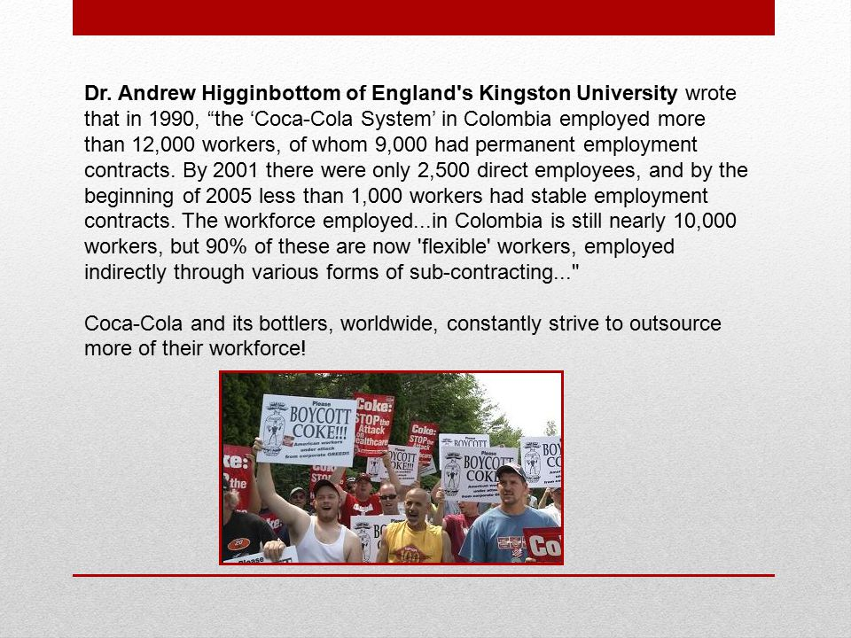 "Dr. Andrew Higginbottom of England's Kingston University wrote that in 1990, ""the 'Coca-Cola System' in Colombia employed more than 12,000 workers, of"