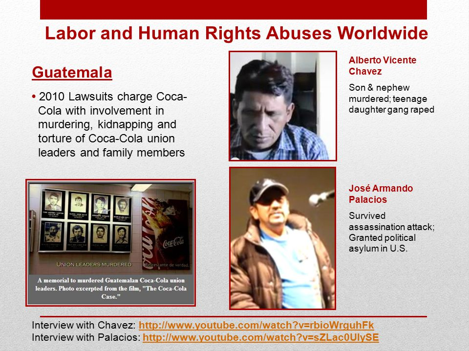Labor and Human Rights Abuses Worldwide Guatemala 2010 Lawsuits charge Coca- Cola with involvement in murdering, kidnapping and torture of Coca-Cola union leaders and family members Alberto Vicente Chavez Son & nephew murdered; teenage daughter gang raped José Armando Palacios Survived assassination attack; Granted political asylum in U.S.