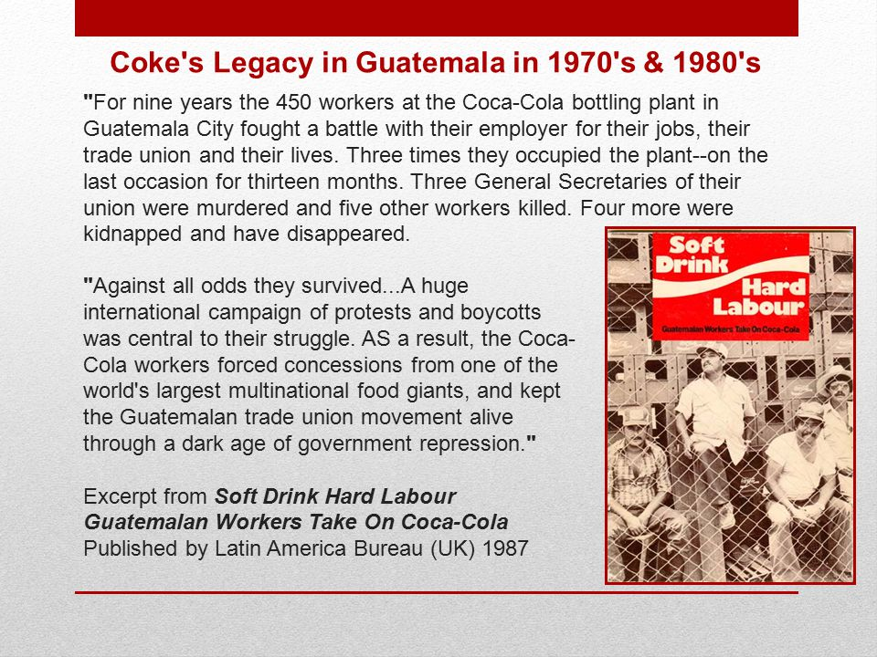 Coke s Legacy in Guatemala in 1970 s & 1980 s For nine years the 450 workers at the Coca-Cola bottling plant in Guatemala City fought a battle with their employer for their jobs, their trade union and their lives.