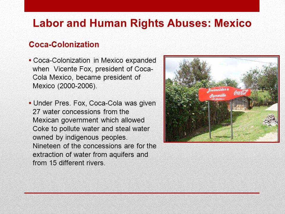 Coca-Colonization Coca-Colonization in Mexico expanded when Vicente Fox, president of Coca- Cola Mexico, became president of Mexico (2000-2006).