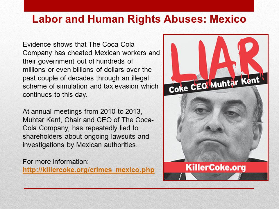 Evidence shows that The Coca-Cola Company has cheated Mexican workers and their government out of hundreds of millions or even billions of dollars over the past couple of decades through an illegal scheme of simulation and tax evasion which continues to this day.