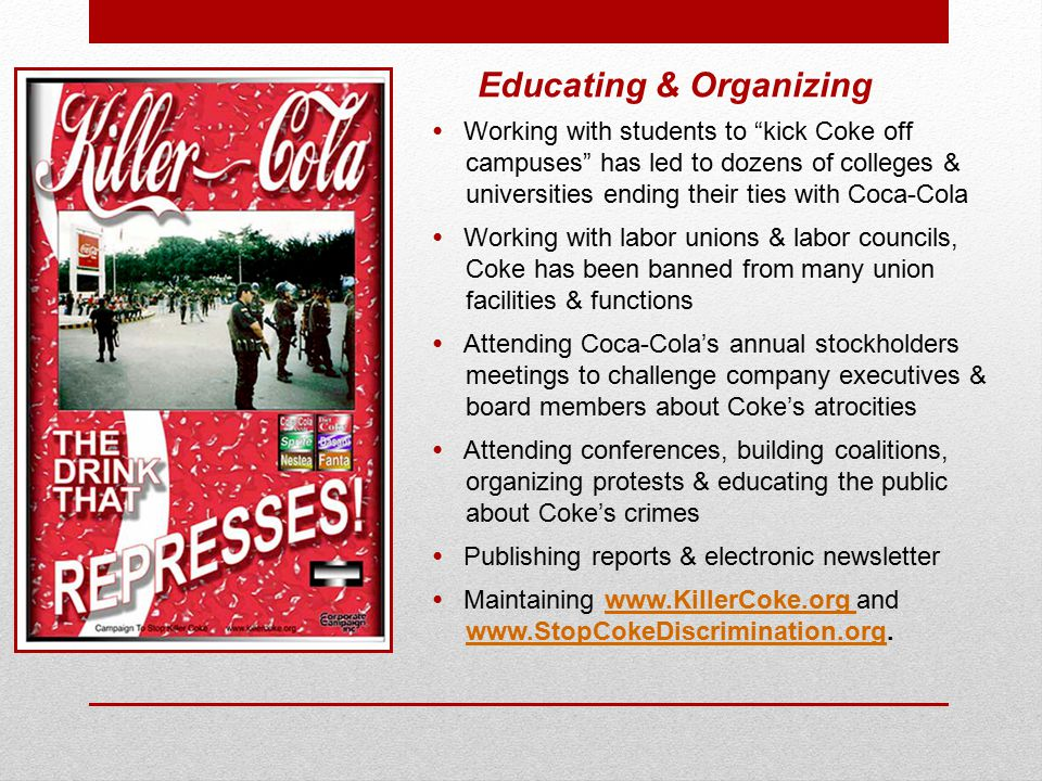 Educating & Organizing Working with students to kick Coke off campuses has led to dozens of colleges & universities ending their ties with Coca-Cola Working with labor unions & labor councils, Coke has been banned from many union facilities & functions Attending Coca-Cola's annual stockholders meetings to challenge company executives & board members about Coke's atrocities Attending conferences, building coalitions, organizing protests & educating the public about Coke's crimes Publishing reports & electronic newsletter Maintaining www.KillerCoke.org and www.StopCokeDiscrimination.org.www.KillerCoke.org www.StopCokeDiscrimination.org