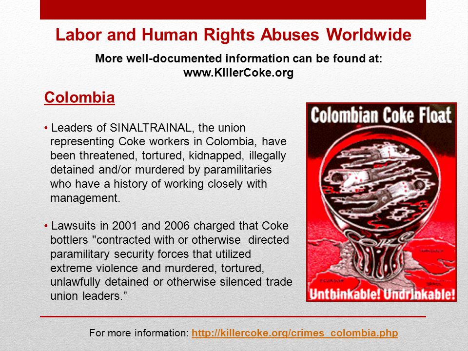 Labor and Human Rights Abuses Worldwide More well-documented information can be found at: www.KillerCoke.org Colombia Leaders of SINALTRAINAL, the union representing Coke workers in Colombia, have been threatened, tortured, kidnapped, illegally detained and/or murdered by paramilitaries who have a history of working closely with management.