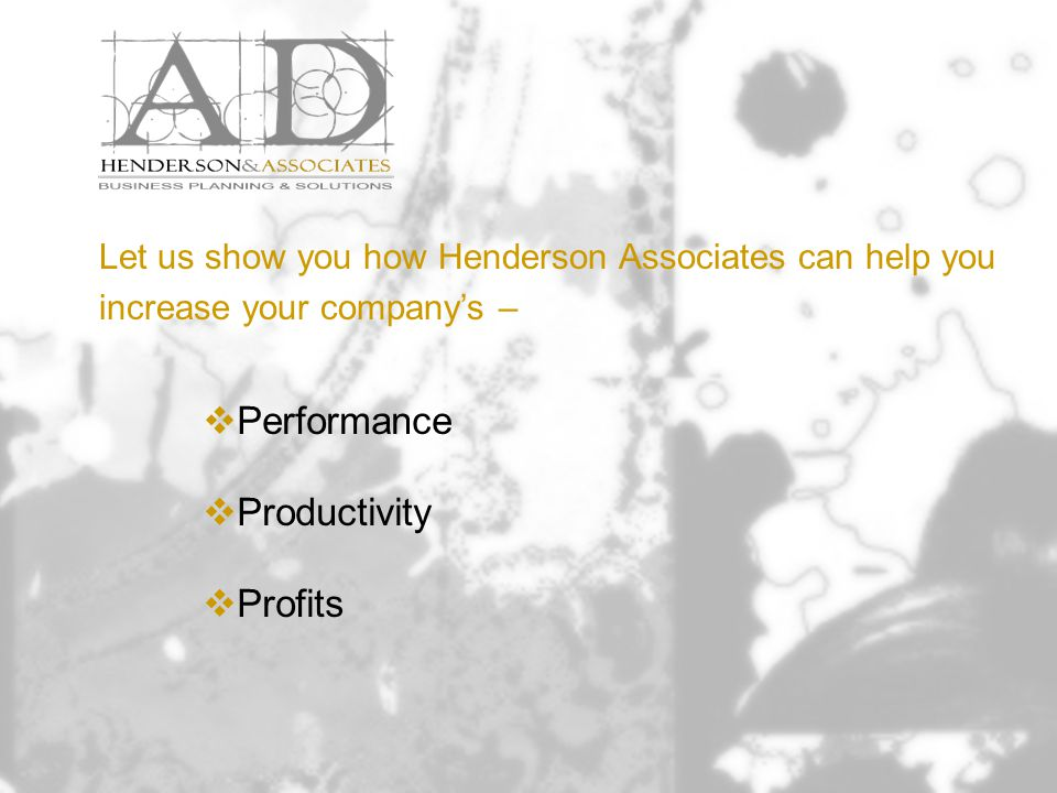 Let us show you how Henderson Associates can help you increase your company's –  Performance  Productivity  Profits