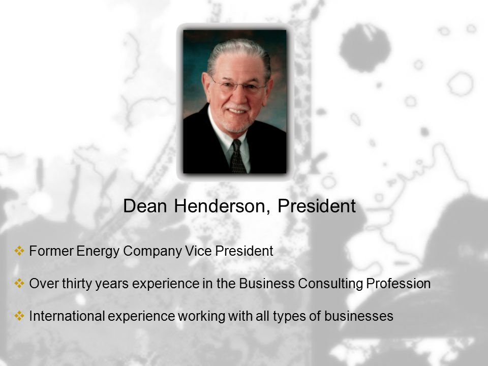Dean Henderson, President  Former Energy Company Vice President  Over thirty years experience in the Business Consulting Profession  International experience working with all types of businesses