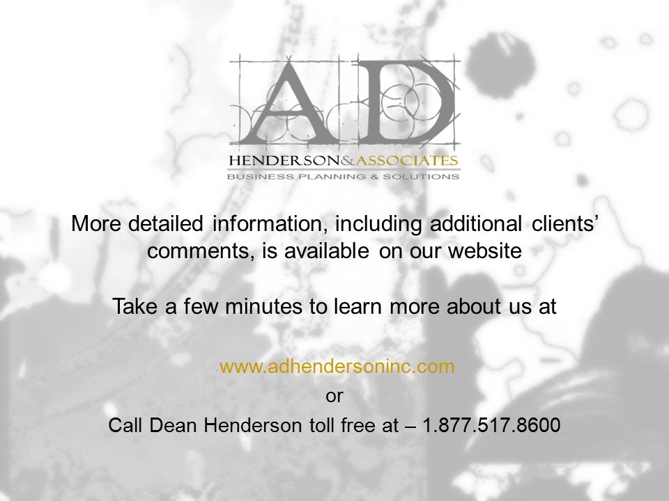 More detailed information, including additional clients' comments, is available on our website Take a few minutes to learn more about us at www.adhendersoninc.com or Call Dean Henderson toll free at – 1.877.517.8600