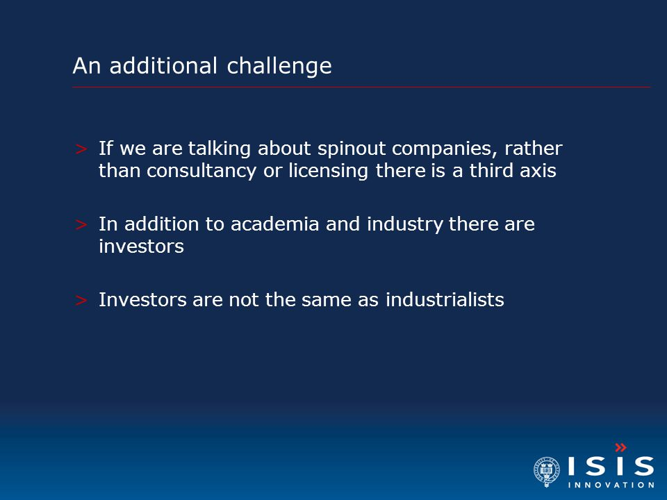An additional challenge >If we are talking about spinout companies, rather than consultancy or licensing there is a third axis >In addition to academi