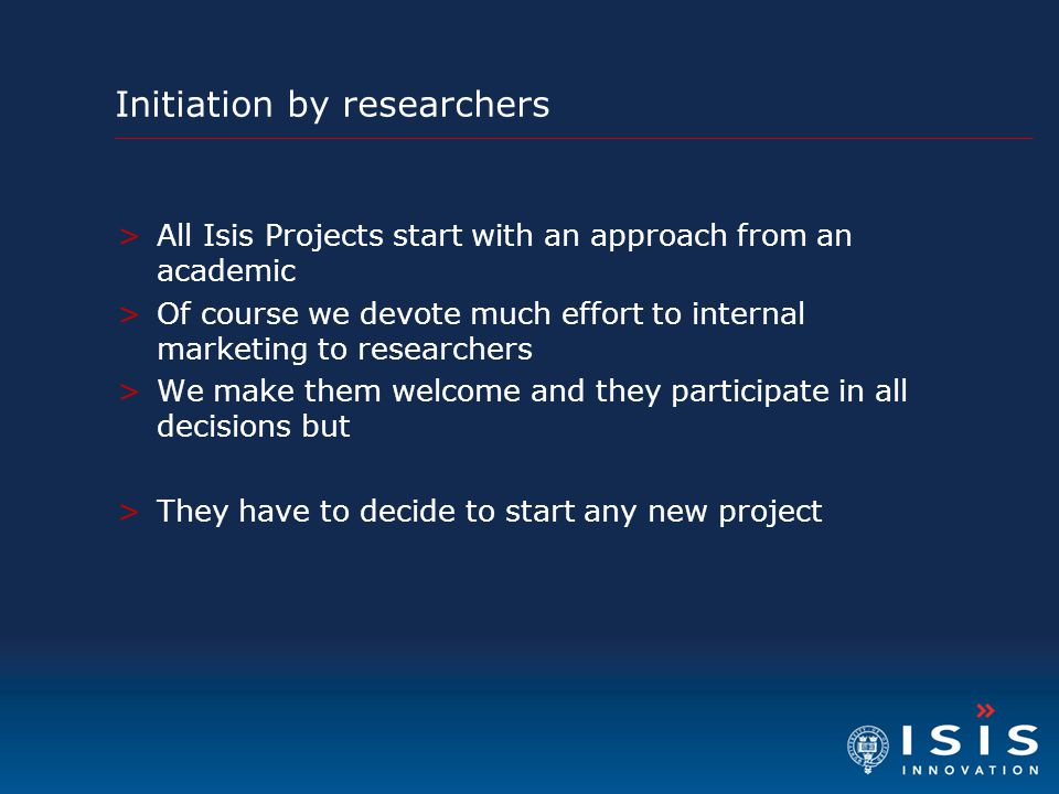 Initiation by researchers >All Isis Projects start with an approach from an academic >Of course we devote much effort to internal marketing to researc