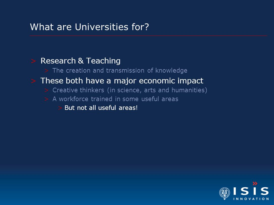 What are Universities for? >Research & Teaching >The creation and transmission of knowledge >These both have a major economic impact >Creative thinker