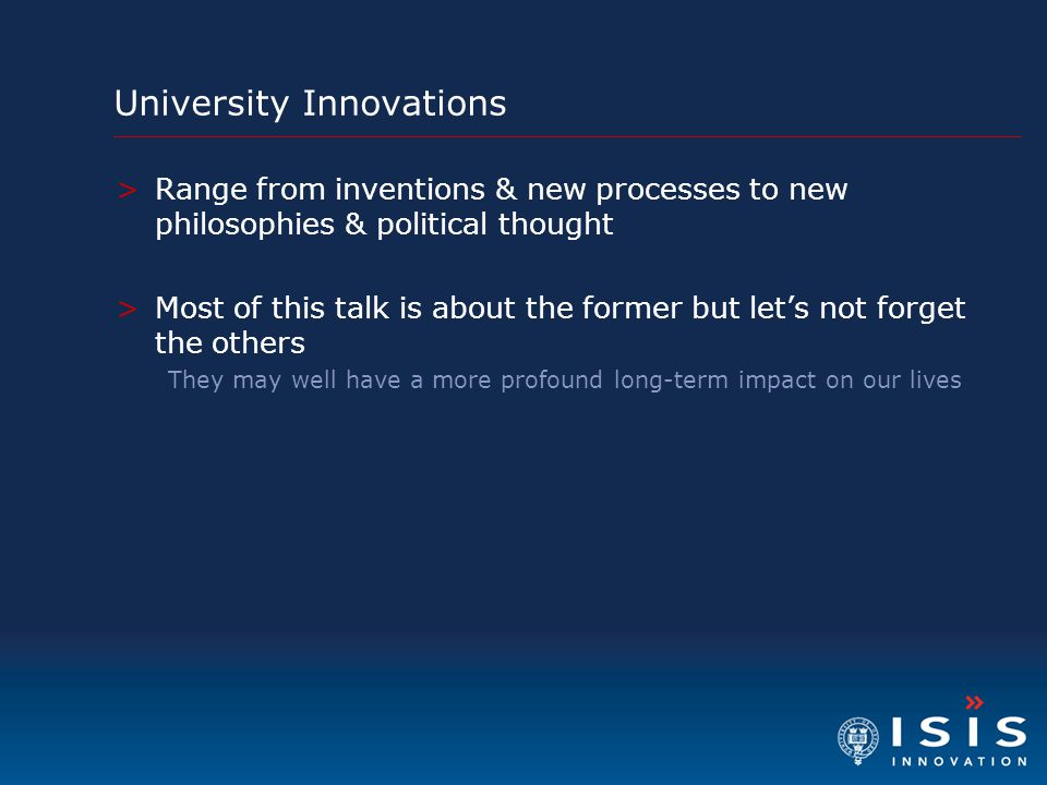 University Innovations >Range from inventions & new processes to new philosophies & political thought >Most of this talk is about the former but let's