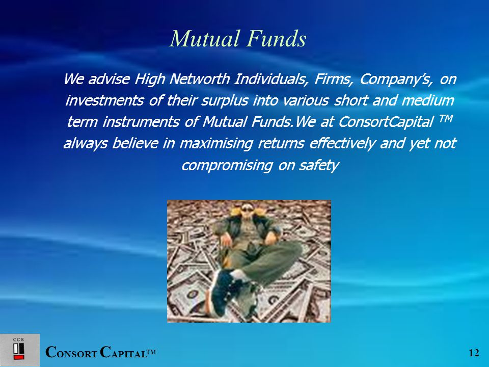 C ONSORT C APITAL TM 12 We advise High Networth Individuals, Firms, Company's, on investments of their surplus into various short and medium term instruments of Mutual Funds.We at ConsortCapital TM always believe in maximising returns effectively and yet not compromising on safety Mutual Funds