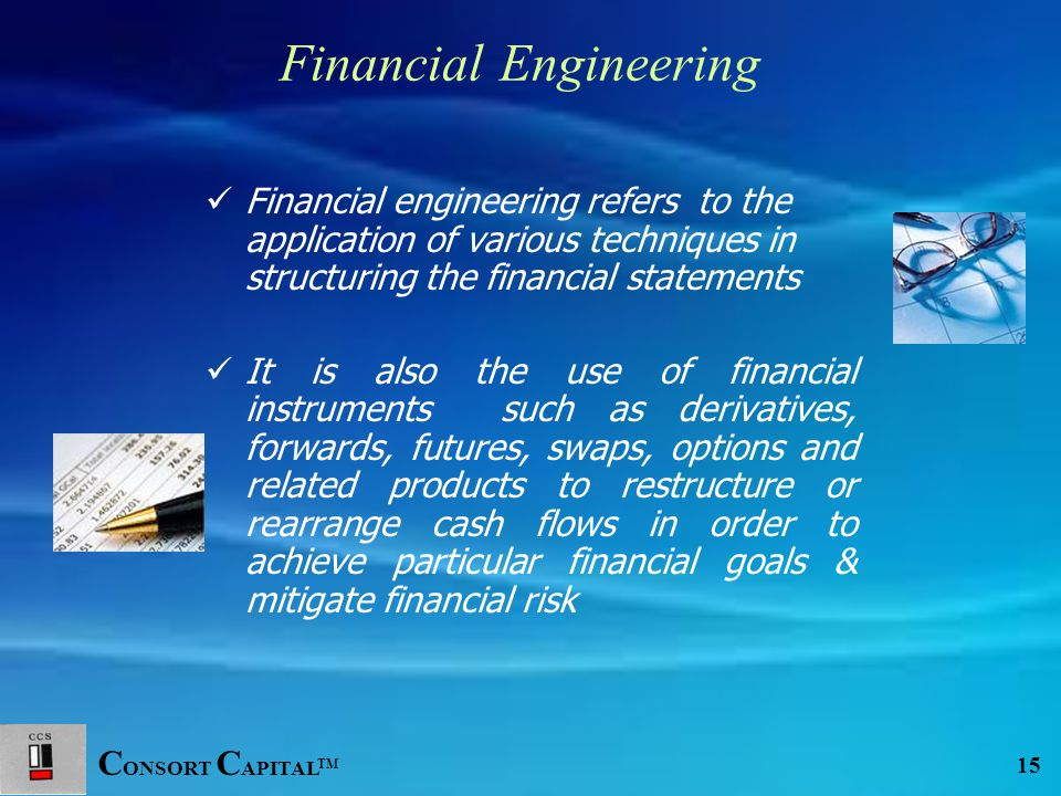 C ONSORT C APITAL TM 15 Financial Engineering Financial engineering refers to the application of various techniques in structuring the financial state