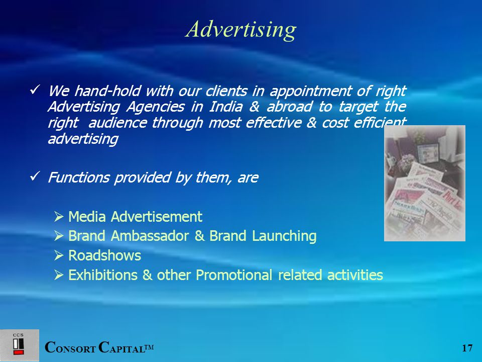 C ONSORT C APITAL TM 17 Advertising We hand-hold with our clients in appointment of right Advertising Agencies in India & abroad to target the right audience through most effective & cost efficient advertising Functions provided by them, are  Media Advertisement  Brand Ambassador & Brand Launching  Roadshows  Exhibitions & other Promotional related activities