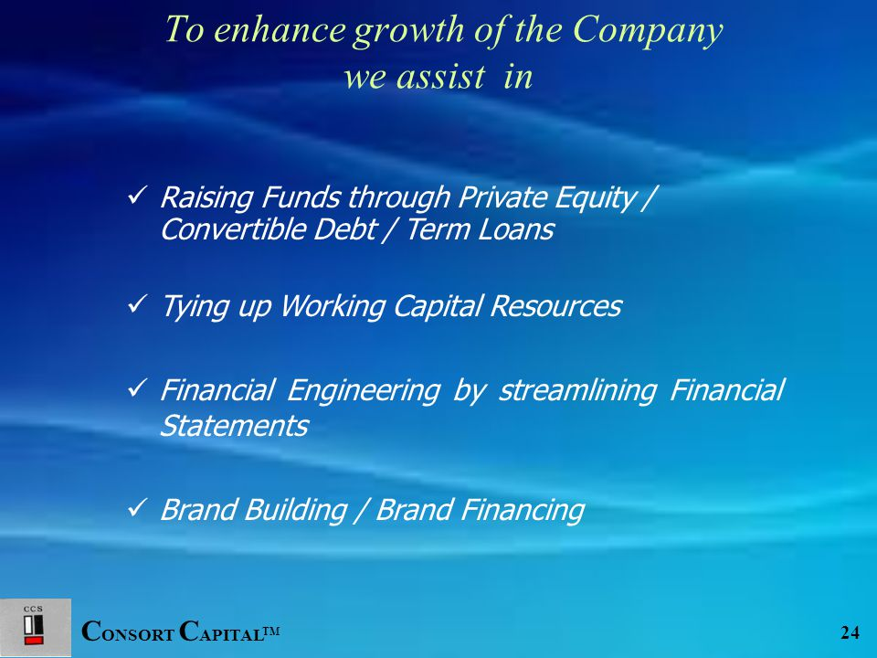 C ONSORT C APITAL TM 24 Raising Funds through Private Equity / Convertible Debt / Term Loans Tying up Working Capital Resources Financial Engineering by streamlining Financial Statements Brand Building / Brand Financing To enhance growth of the Company we assist in