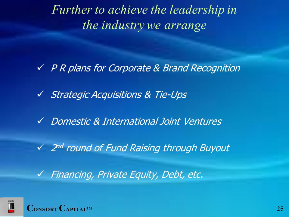 C ONSORT C APITAL TM 25 Further to achieve the leadership in the industry we arrange P R plans for Corporate & Brand Recognition Strategic Acquisitions & Tie-Ups Domestic & International Joint Ventures 2 nd round of Fund Raising through Buyout Financing, Private Equity, Debt, etc.