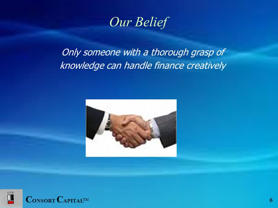 C ONSORT C APITAL TM 6 Only someone with a thorough grasp of knowledge can handle finance creatively Our Belief
