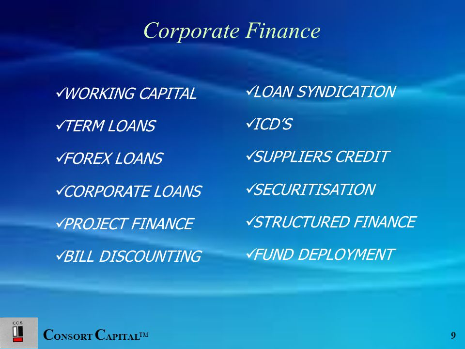 C ONSORT C APITAL TM 9 WORKING CAPITAL TERM LOANS FOREX LOANS CORPORATE LOANS PROJECT FINANCE BILL DISCOUNTING LOAN SYNDICATION ICD'S SUPPLIERS CREDIT SECURITISATION STRUCTURED FINANCE FUND DEPLOYMENT Corporate Finance