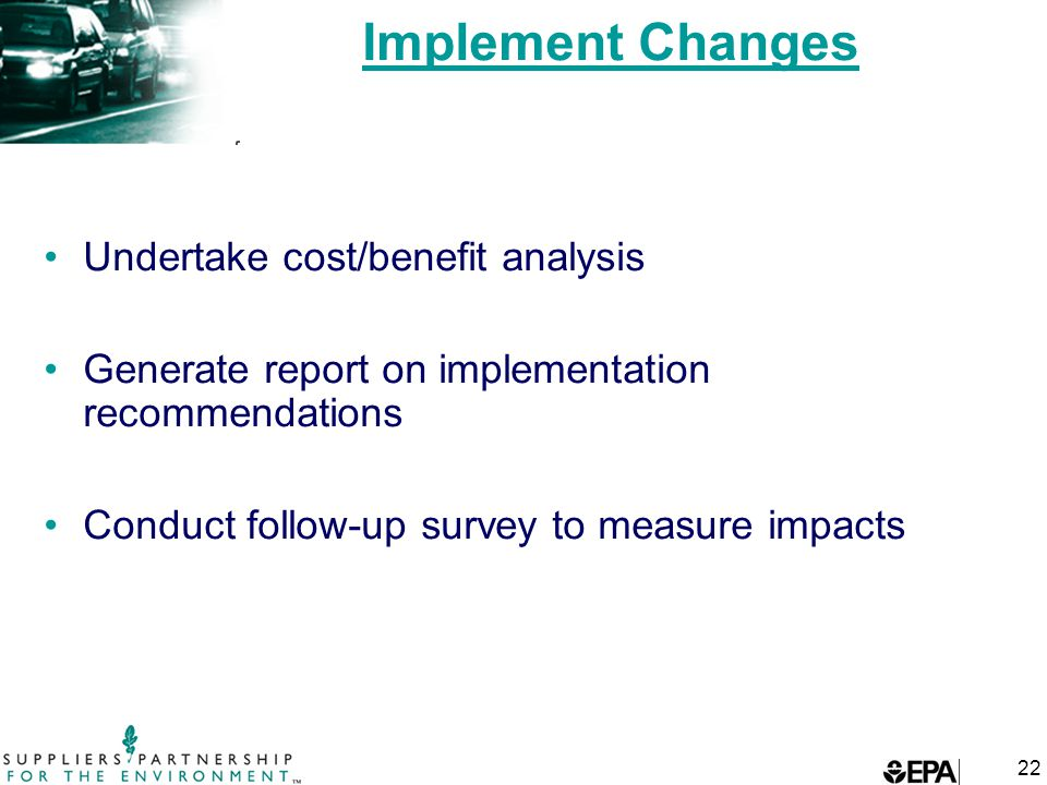 22 Implement Changes Undertake cost/benefit analysis Generate report on implementation recommendations Conduct follow-up survey to measure impacts