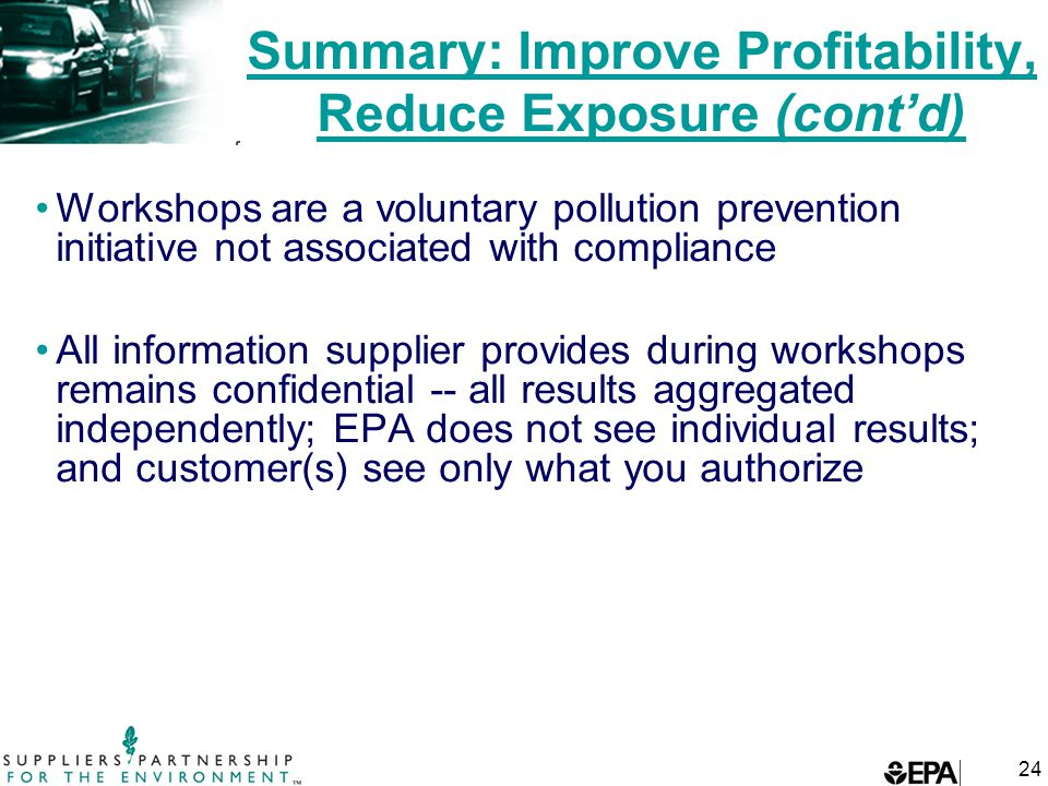 24 Summary: Improve Profitability, Reduce Exposure (cont'd) Workshops are a voluntary pollution prevention initiative not associated with compliance All information supplier provides during workshops remains confidential -- all results aggregated independently; EPA does not see individual results; and customer(s) see only what you authorize