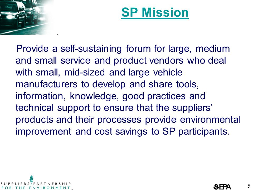 5 SP Mission Provide a self-sustaining forum for large, medium and small service and product vendors who deal with small, mid-sized and large vehicle manufacturers to develop and share tools, information, knowledge, good practices and technical support to ensure that the suppliers' products and their processes provide environmental improvement and cost savings to SP participants.