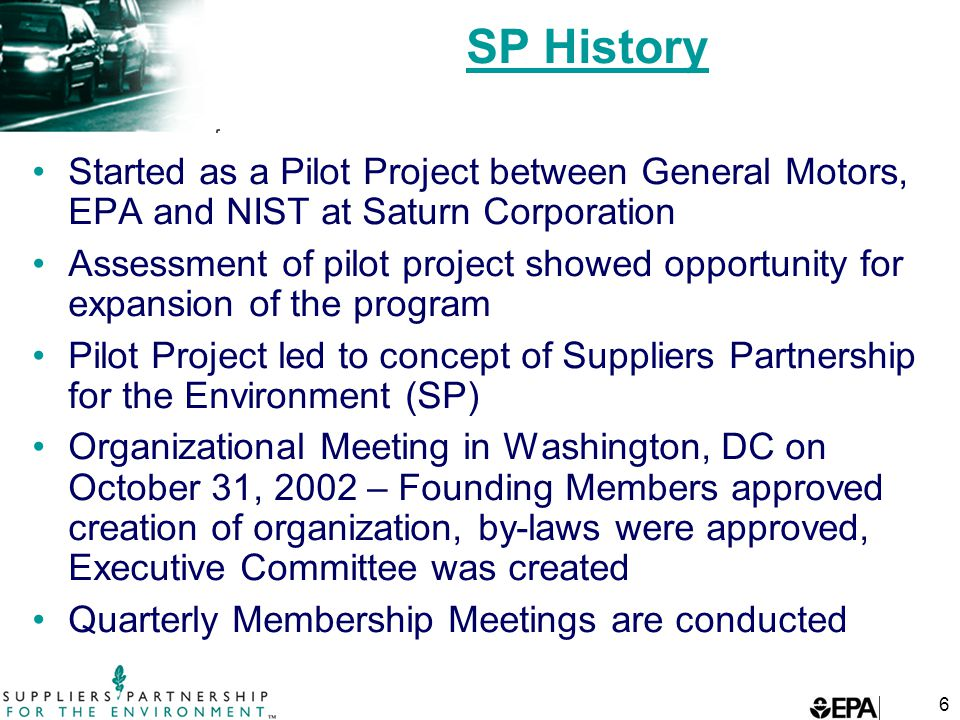 6 SP History Started as a Pilot Project between General Motors, EPA and NIST at Saturn Corporation Assessment of pilot project showed opportunity for expansion of the program Pilot Project led to concept of Suppliers Partnership for the Environment (SP) Organizational Meeting in Washington, DC on October 31, 2002 – Founding Members approved creation of organization, by-laws were approved, Executive Committee was created Quarterly Membership Meetings are conducted