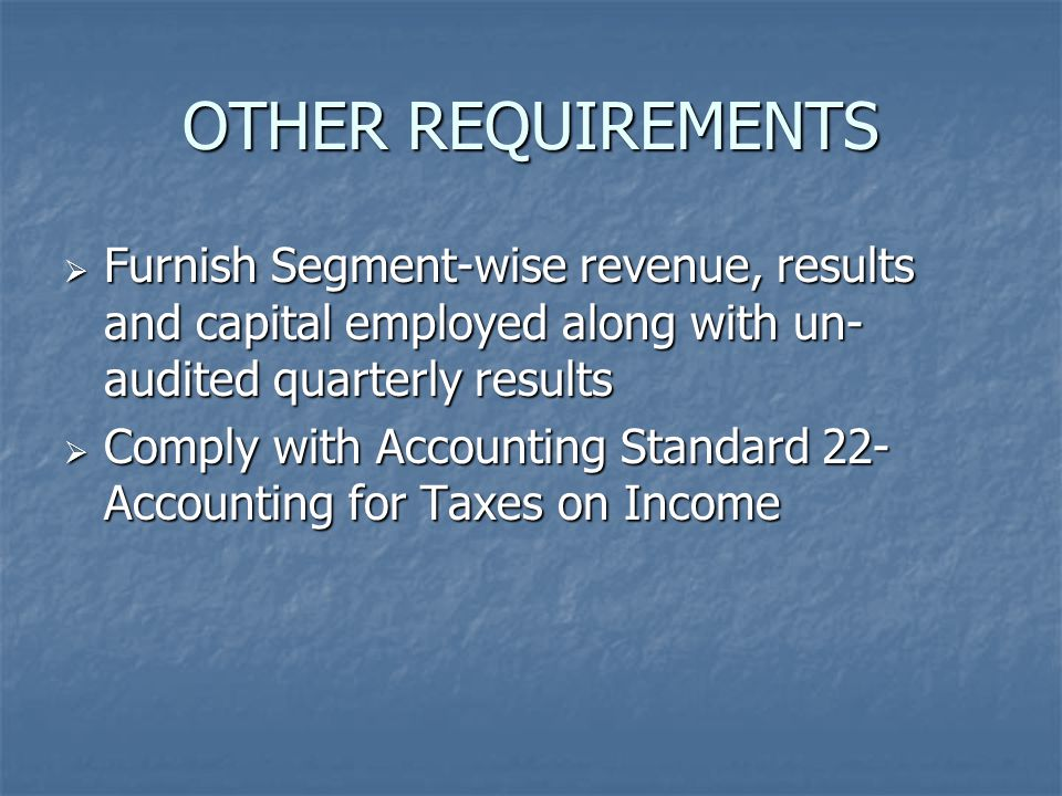 OTHER REQUIREMENTS  Furnish Segment-wise revenue, results and capital employed along with un- audited quarterly results  Comply with Accounting Stan