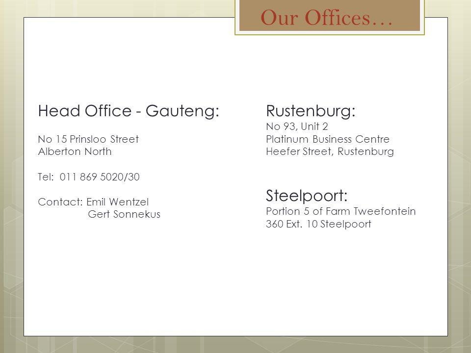 Our Offices… Head Office - Gauteng: No 15 Prinsloo Street Alberton North Tel: 011 869 5020/30 Contact: Emil Wentzel Gert Sonnekus Rustenburg: No 93, Unit 2 Platinum Business Centre Heefer Street, Rustenburg Steelpoort: Portion 5 of Farm Tweefontein 360 Ext.