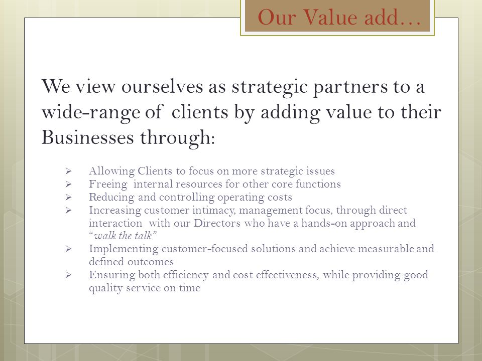 Our Value add… We view ourselves as strategic partners to a wide-range of clients by adding value to their Businesses through:  Allowing Clients to f