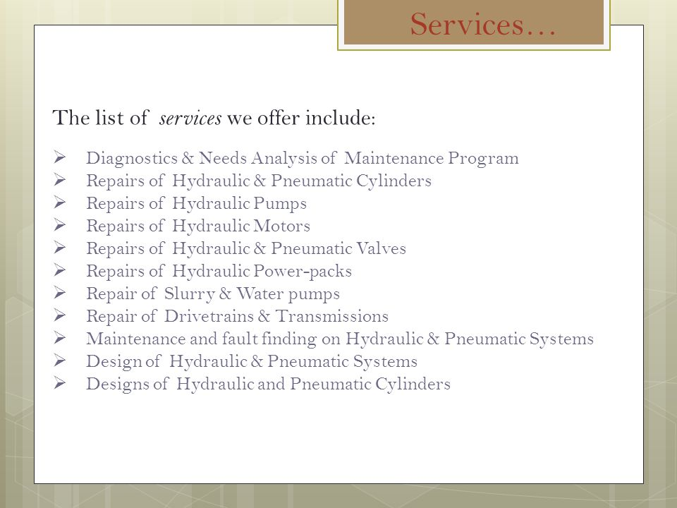 Services… The list of services we offer include:  Diagnostics & Needs Analysis of Maintenance Program  Repairs of Hydraulic & Pneumatic Cylinders  Repairs of Hydraulic Pumps  Repairs of Hydraulic Motors  Repairs of Hydraulic & Pneumatic Valves  Repairs of Hydraulic Power-packs  Repair of Slurry & Water pumps  Repair of Drivetrains & Transmissions  Maintenance and fault finding on Hydraulic & Pneumatic Systems  Design of Hydraulic & Pneumatic Systems  Designs of Hydraulic and Pneumatic Cylinders