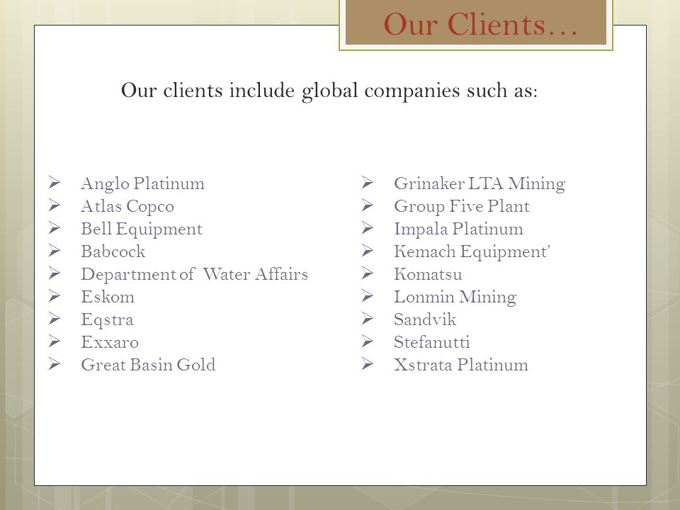 Our Clients… Our clients include global companies such as:  Anglo Platinum  Atlas Copco  Bell Equipment  Babcock  Department of Water Affairs  Eskom  Eqstra  Exxaro  Great Basin Gold  Grinaker LTA Mining  Group Five Plant  Impala Platinum  Kemach Equipment'  Komatsu  Lonmin Mining  Sandvik  Stefanutti  Xstrata Platinum