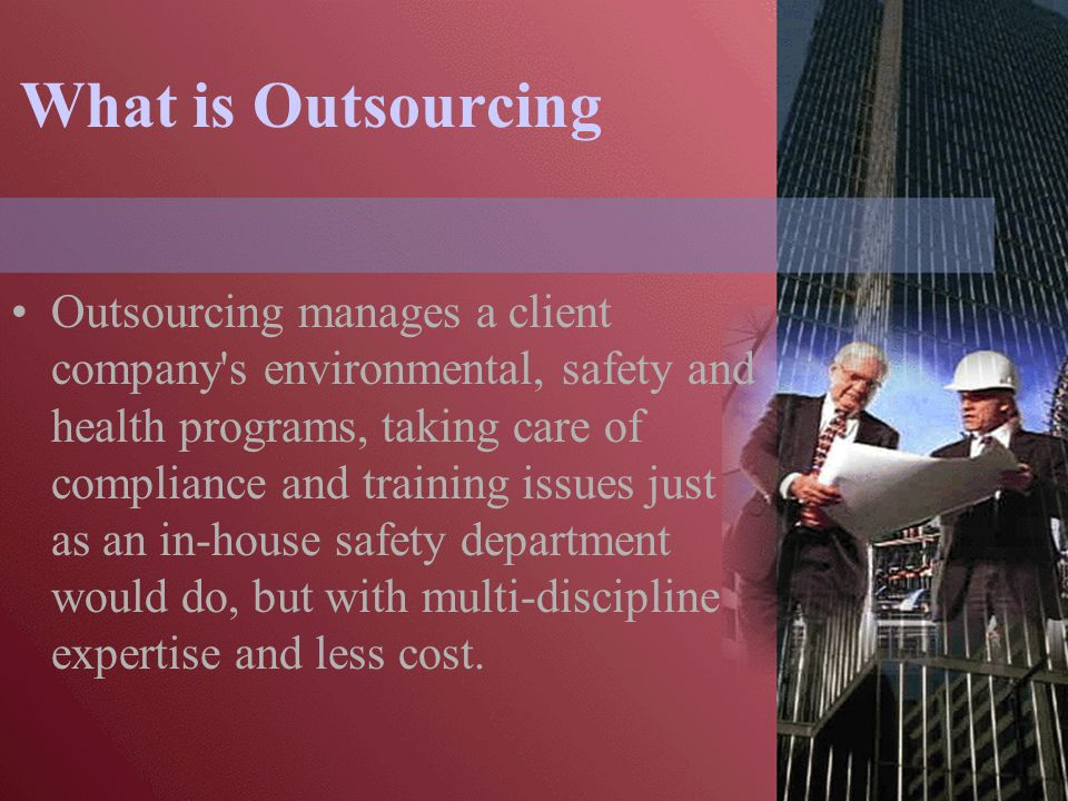 What is Outsourcing Outsourcing manages a client company s environmental, safety and health programs, taking care of compliance and training issues just as an in-house safety department would do, but with multi-discipline expertise and less cost.